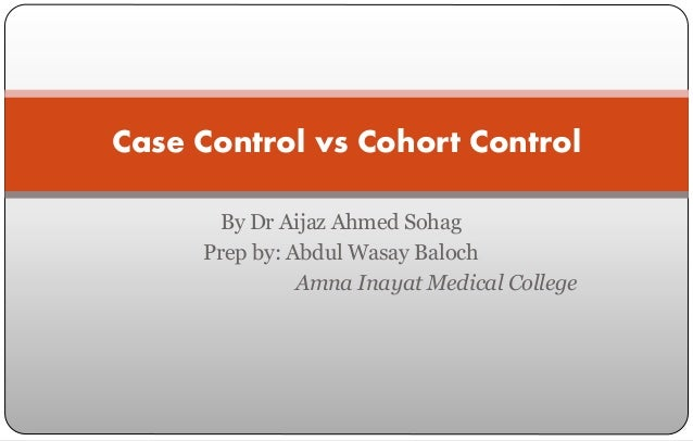 By Dr Aijaz Ahmed Sohag Prep by: Abdul Wasay Baloch Amna Inayat Medical College Case Control vs Cohort Control
