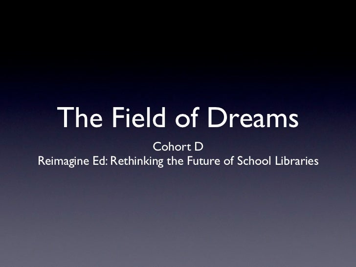 The Field of Dreams                      Cohort DReimagine Ed: Rethinking the Future of School Libraries
