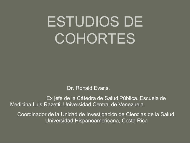 ESTUDIOS DE COHORTES  Dr. Ronald Evans. Ex jefe de la Cátedra de Salud Pública. Escuela de Medicina Luis Razetti. Universi...
