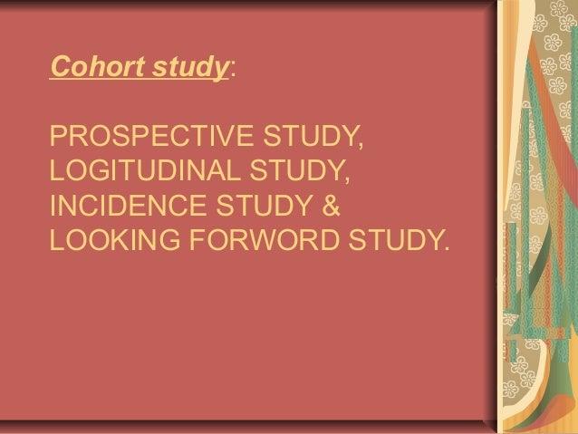 Cohort study: PROSPECTIVE STUDY, LOGITUDINAL STUDY, INCIDENCE STUDY & LOOKING FORWORD STUDY.