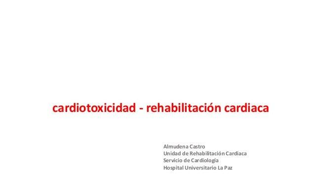cardiotoxicidad - rehabilitación cardiaca Almudena Castro Unidad de Rehabilitación Cardiaca Servicio de Cardiología Hospit...