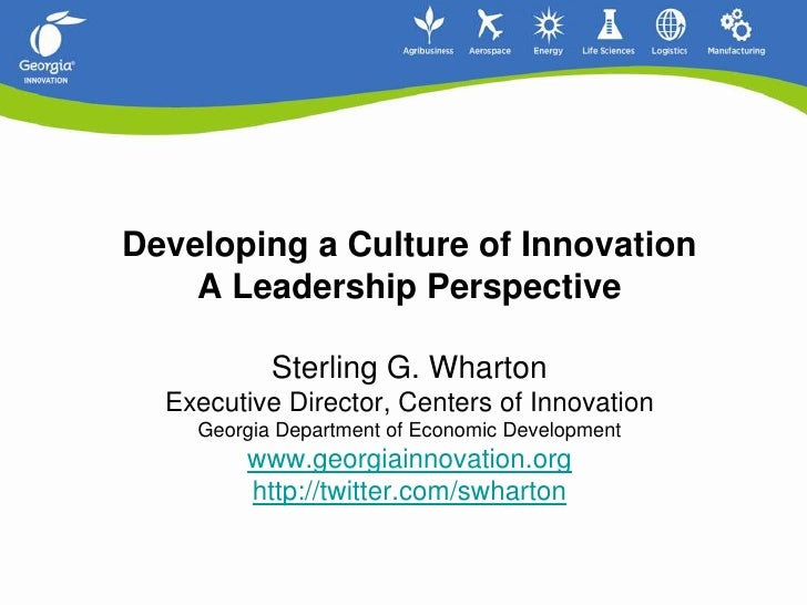 Developing a Culture of InnovationA Leadership Perspective Sterling G. Wharton Executive Director, Centers of Innovation...