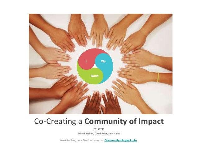 Co-Creating a Community of Impact 20130713 Dino Karabeg, David Price, Sam Hahn Work in Progress Draft – Latest at Communit...