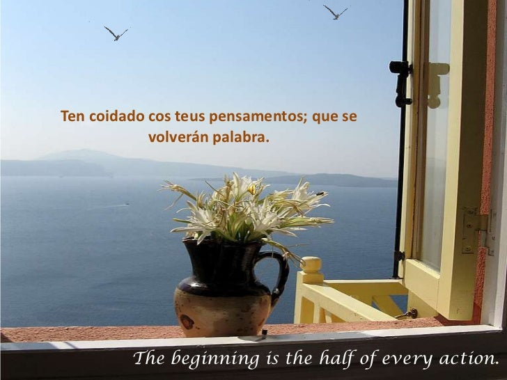 Ten coidado cos teus pensamentos; que se            volverán palabra.         The beginning is the half of every action.