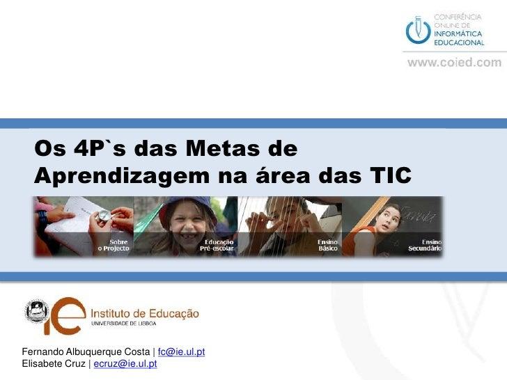 Os 4P`s das Metas de Aprendizagem na área das TIC<br />Fernando Albuquerque Costa | fc@ie.ul.pt<br />Elisabete Cruz | ecru...