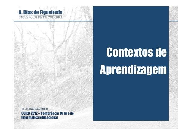 Contextos de                                     Aprendizagem11 de Outubro, 2012COIED 2012 – Conferência Online deInformát...