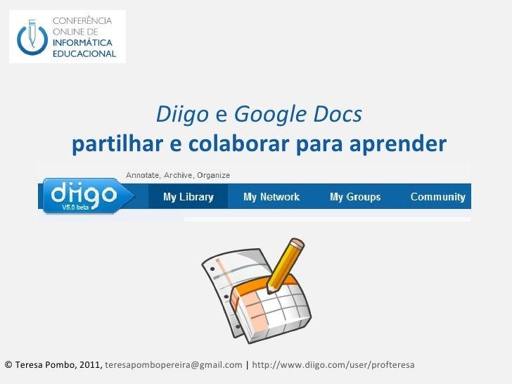 Diigo  e  Google Docs partilhar e colaborar para aprender © Teresa Pombo, 2011,  [email_address]  |  http://www.diigo.com/...