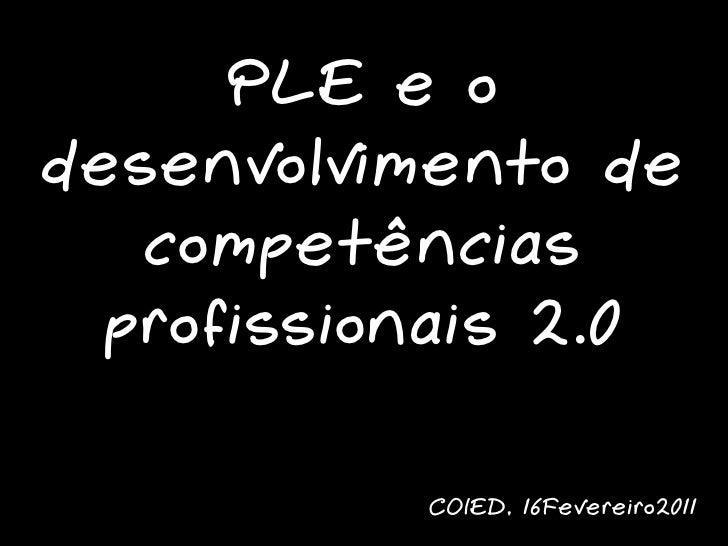 PLE e odesenvolvimento de   competências  profissionais 2.0           COIED, 16Fevereiro2011
