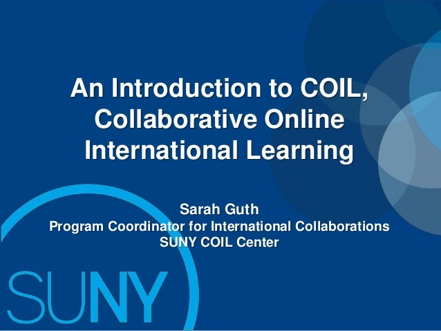 An Introduction to COIL, Collaborative Online International Learning Sarah Guth Program Coordinator for International Coll...