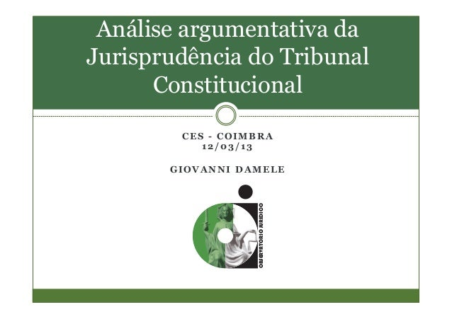 C E S - C O I M B R A 1 2 / 0 3 / 1 3 G I O V A N N I D A M E L E Análise argumentativa da Jurisprudência do Tribunal Cons...
