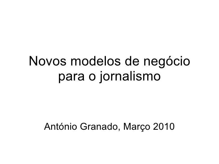 Novos modelos de negócio para o jornalismo António Granado, Março 2010