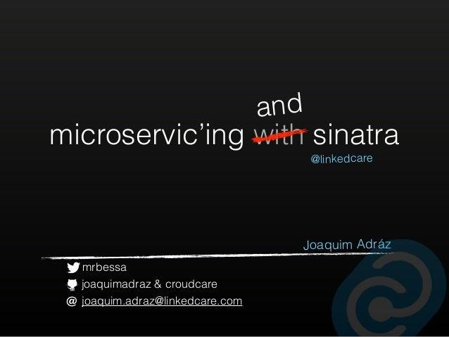 microservic'ing with sinatra @linkedcare Joaquim Adráz and mrbessa joaquimadraz & croudcare joaquim.adraz@linkedcare.com@