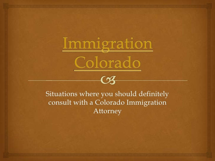 Situations where you should definitely consult with a Colorado Immigration               Attorney
