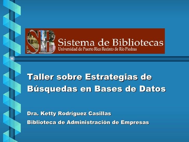 Taller sobre Estrategias de Búsquedas en Bases de Datos Dra. Ketty Rodríguez Casillas Biblioteca de Administración de Empr...