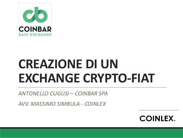 CREAZIONE DI UN EXCHANGE CRYPTO-FIAT ANTONELLO CUGUSI – COINBAR SPA AVV. MASSIMO SIMBULA - COINLEX