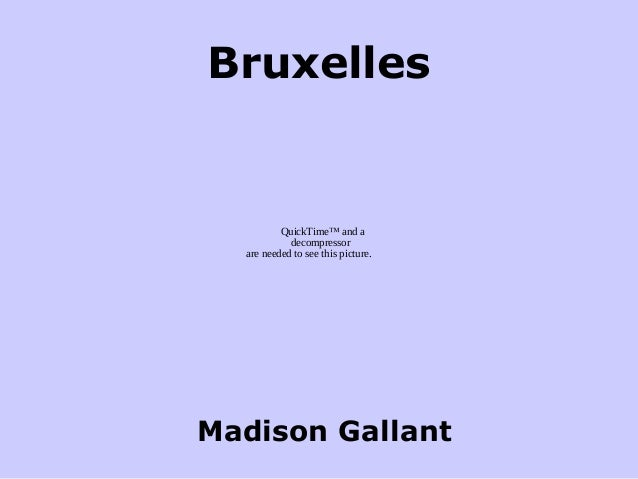 Bruxelles Madison Gallant QuickTime™ and a decompressor are needed to see this picture.