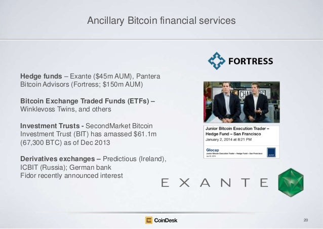 Ancillary Bitcoin financial services  Hedge funds – Exante ($45m AUM), Pantera Bitcoin Advisors (Fortress; $150m AUM) Bitc...