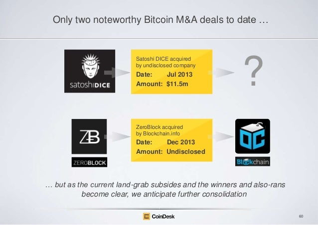 Only two noteworthy Bitcoin M&A deals to date …  Satoshi DICE acquired by undisclosed company  Date: Jul 2013 Amount: $11....