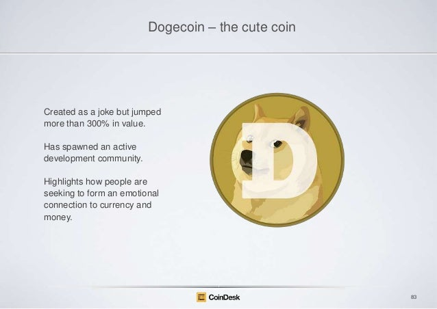 Dogecoin – the cute coin  Created as a joke but jumped more than 300% in value. Has spawned an active development communit...