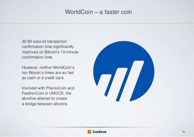 "WorldCoin – a faster coin  30-60 second transaction confirmation time significantly improves on Bitcoin""s 10-minute confir..."