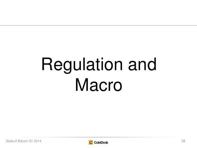 Regulation and Macro 38State of Bitcoin Q1 2014