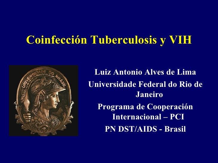 Coinfección Tuberculosis y VIH Luiz Antonio Alves de Lima Universidade Federal do Rio de Janeiro Programa de Cooperación I...