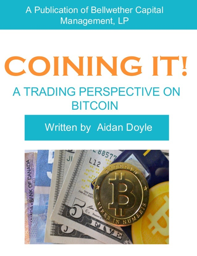 A Publication of Bellwether Capital Management, LP COINING IT! A TRADING PERSPECTIVE ON BITCOIN Written by Aidan Doyle