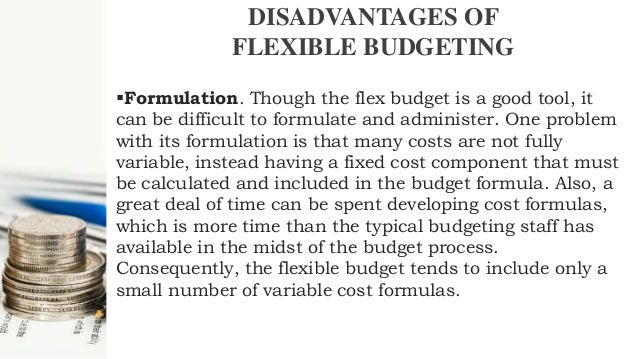 disadvantage of flexible budget Inaccurate or unreasonable assumptions can quickly make a budget unrealistic  budgets can lead to inflexibility in decision-making budgets need to be.