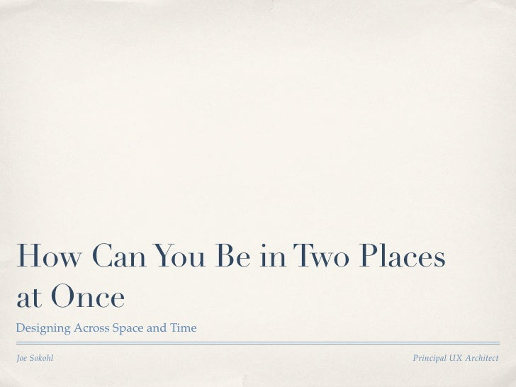 How Can You Be in Two Places at Once Designing Across Space and Time  Joe Sokohl                        Principal UX Archi...