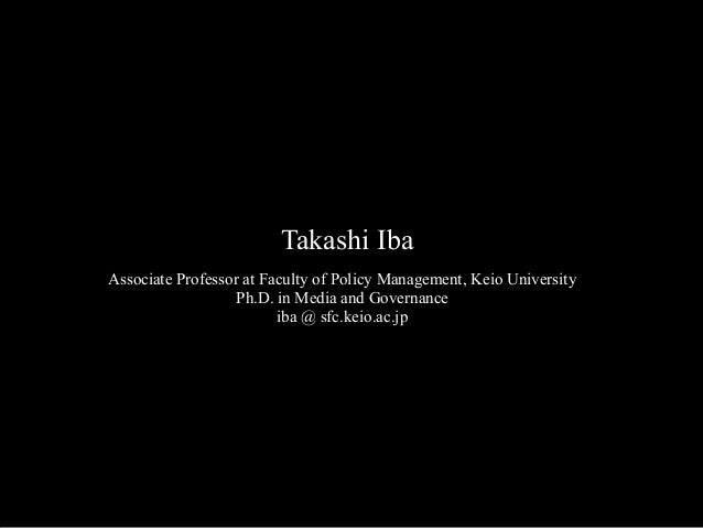 Takashi Iba Associate Professor at Faculty of Policy Management, Keio University Ph.D. in Media and Governance iba @ sfc.k...