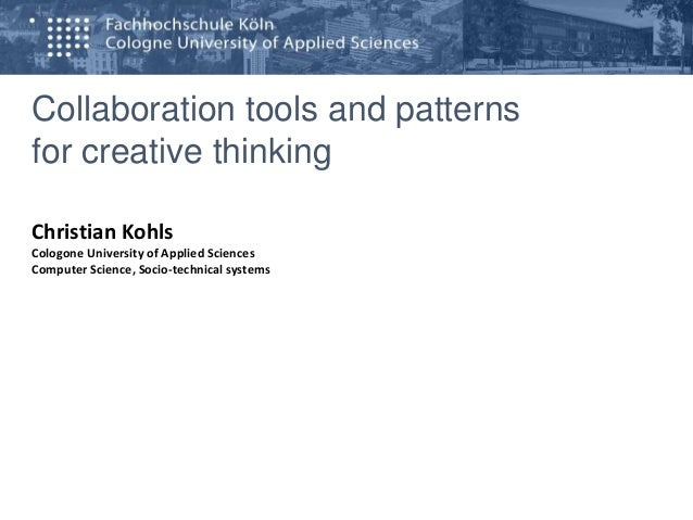 Collaboration tools and patterns for creative thinking Christian Kohls Cologone University of Applied Sciences Computer Sc...