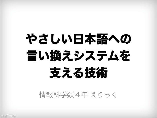 やさしい日本語への  言い換えシステムを  支える技術  情報科学類4年 えりっく