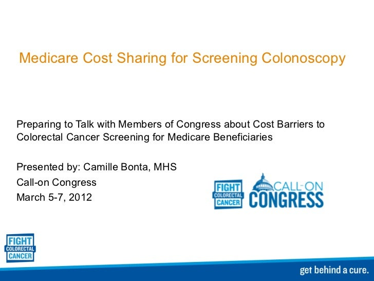 Medicare Cost Sharing for Screening Colonoscopy Preparing to Talk with Members of Congress about Cost Barriers to Colorect...