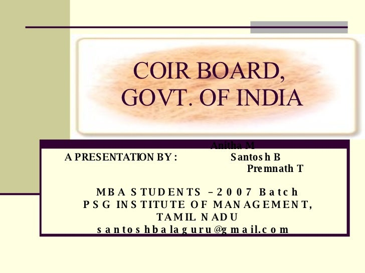 COIR BOARD,  GOVT. OF INDIA Anitha M A PRESENTATION BY :  Santosh B Premnath T MBA STUDENTS – 2007 Batch PSG INSTITUTE OF ...