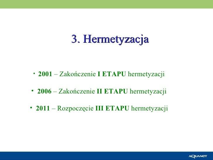 3. Hermetyzacja <ul><li>2001  – Zakończenie  I ETAPU  hermetyzacji </li></ul><ul><li>2006  – Zakończenie  II ETAPU  hermet...