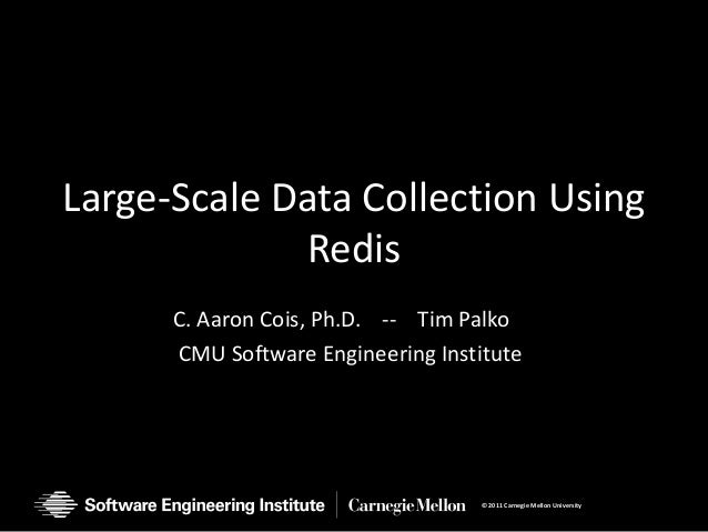 Large-Scale Data Collection Using             Redis      C. Aaron Cois, Ph.D. -- Tim Palko      CMU Software Engineering I...
