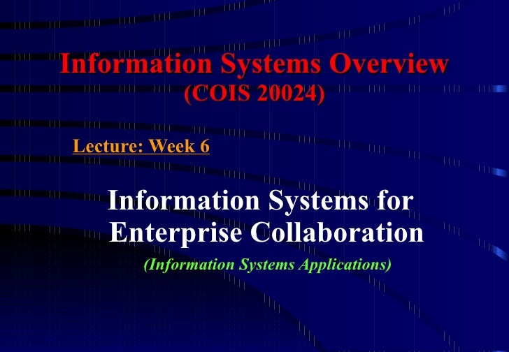 Information Systems Overview (COIS 20024) Lecture : Week 6 Information Systems for Enterprise Collaboration   (Information...