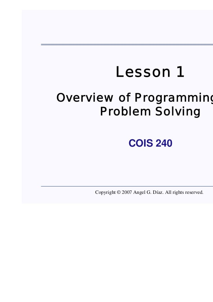 Lesson 1Overview of Programming and      Problem Solving                    COIS 240     Copyright © 2007 Angel G. Díaz. A...