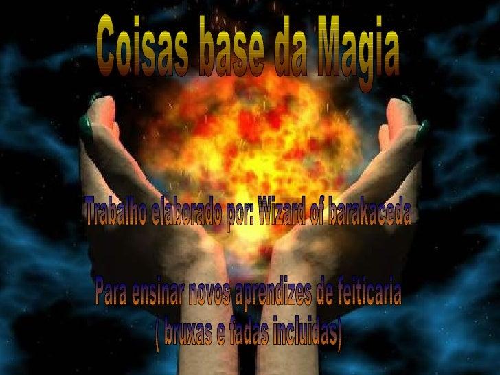Coisas base da Magia Trabalho elaborado por: Wizard of barakaceda Para ensinar novos aprendizes de feiticaria ( bruxas e f...