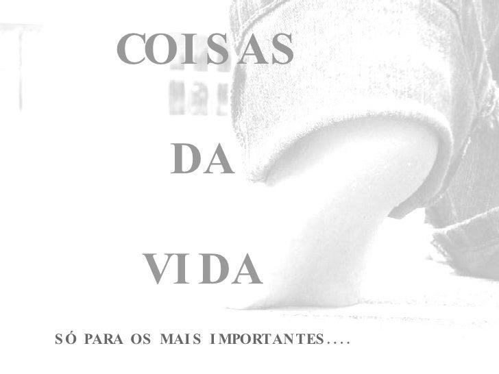 COISAS DA VIDA SÓ PARA OS MAIS IMPORTANTES....