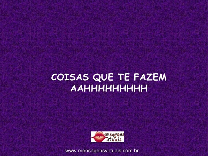 COISAS QUE TE FAZEM AAHHHHHHHHH www.mensagensvirtuais.com.br