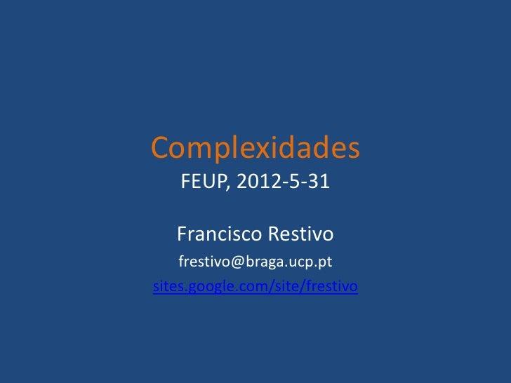 Complexidades    FEUP, 2012-5-31   Francisco Restivo    frestivo@braga.ucp.ptsites.google.com/site/frestivo