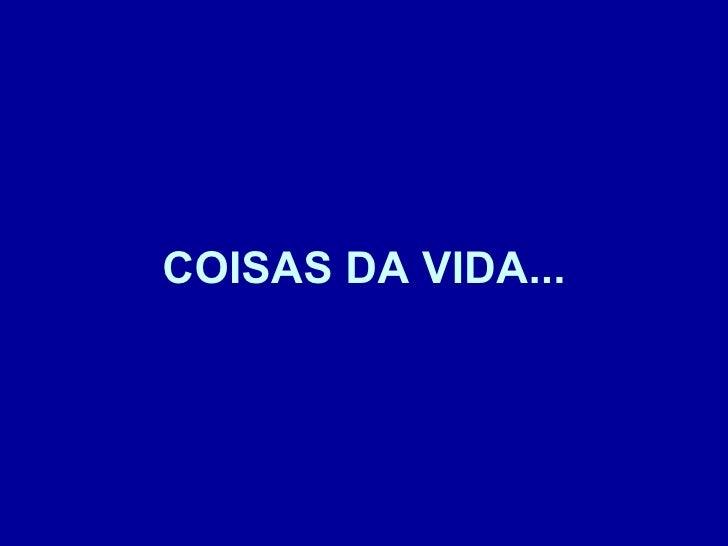 COISAS DA VIDA...