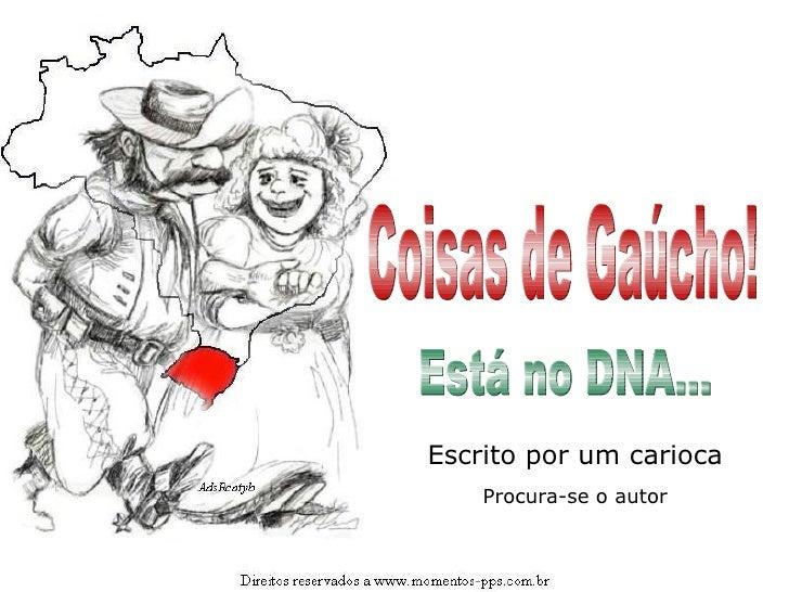Coisas de Gaúcho! Está no DNA... Escrito por um carioca Procura-se o autor