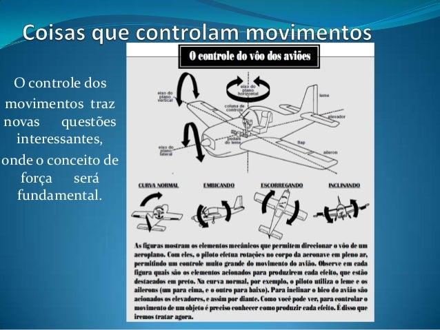 O controle dos movimentos traz novas questões interessantes, onde o conceito de força será fundamental.