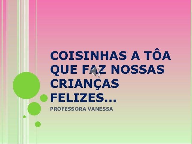COISINHAS A TÔA QUE FAZ NOSSAS CRIANÇAS FELIZES... PROFESSORA VANESSA