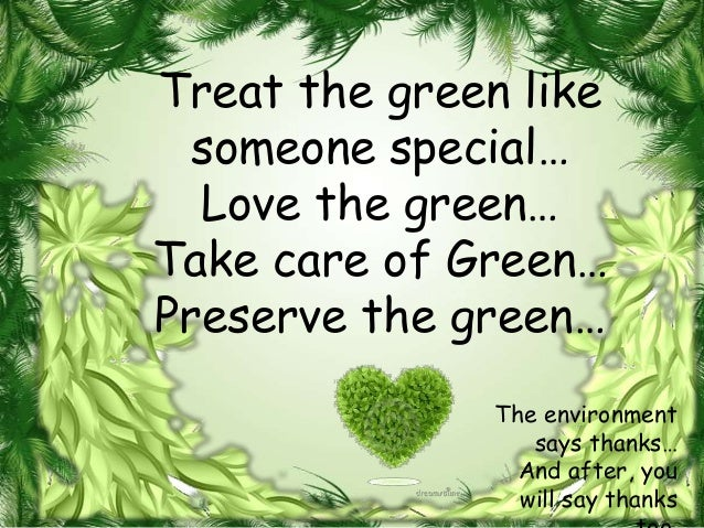 Treat the green like  someone special…  Love the green…Take care of Green…Preserve the green…               The environmen...
