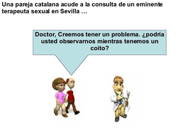 Una pareja catalana acude a la consulta de un eminente terapeutasexual enSevilla …   Doctor, Creemos tener un problema. ...
