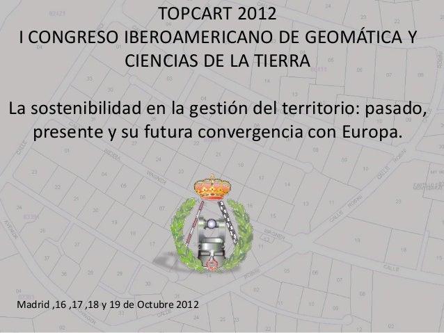 TOPCART 2012 I CONGRESO IBEROAMERICANO DE GEOMÁTICA Y            CIENCIAS DE LA TIERRALa sostenibilidad en la gestión del ...