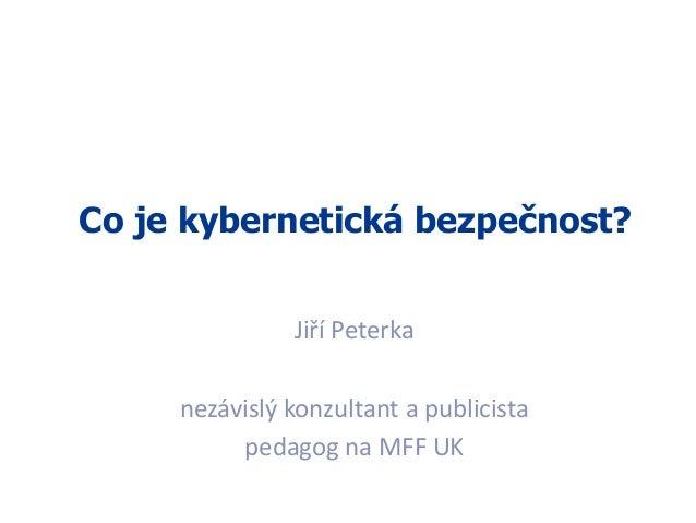1 Co je kybernetická bezpečnost? Jiří Peterka nezávislý konzultant a publicista pedagog na MFF UK